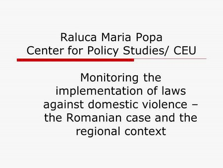 Raluca Maria Popa Center for Policy Studies/ CEU Monitoring the implementation of laws against domestic violence – the Romanian case and the regional context.