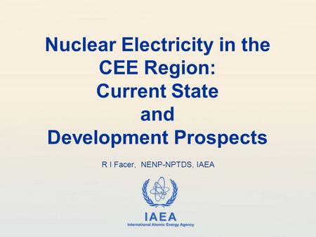 IAEA International Atomic Energy Agency Nuclear Electricity in the CEE Region: Current State and Development Prospects R I Facer, NENP-NPTDS, IAEA.