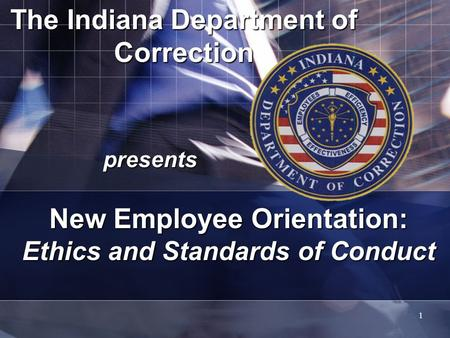 1 The Indiana Department of Correction presents New Employee Orientation: Ethics and Standards of Conduct.
