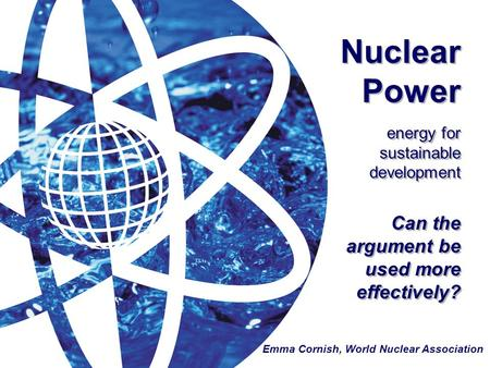 Nuclear Power energy for sustainable development Can the argument be used more effectively? Emma Cornish, World Nuclear Association.