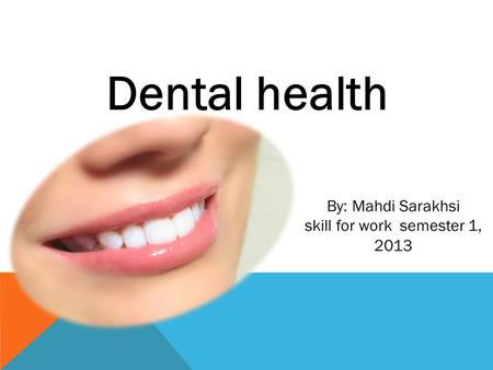 Dental health By: Mahdi Sarakhsi skill for work semester 1, 2013.