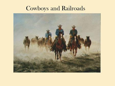 Cowboys and Railroads. The Cattle Industry Becomes Big Business As the herds of buffalo disappeared, horses and cattle flourished on the plains. Before.