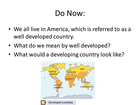 Do Now: We all live in America, which is referred to as a well developed country. What do we mean by well developed? What would a developing country look.