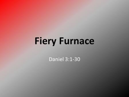 Fiery Furnace Daniel 3:1-30. There once was a King named Nebuchadnezzar. King Nebuchadnezzar he thought he was so great that he had a big gold statue.