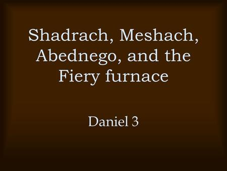 Shadrach, Meshach, Abednego, and the Fiery furnace Daniel 3.