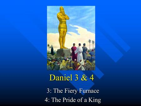 Daniel 3 & 4 3: The Fiery Furnace 4: The Pride <strong>of</strong> a King.