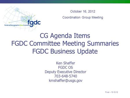 CG Agenda Items FGDC Committee Meeting Summaries FGDC Business Update Ken Shaffer FGDC OS Deputy Executive Director 703-648-5740 October.