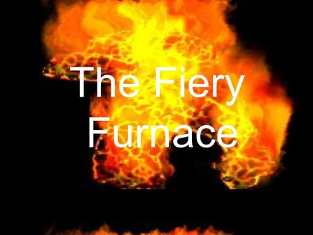 The Fiery Furnace. The people who lived in Jerusalem had been taken captive by King Nebuchadnezzar, King of Babylon.