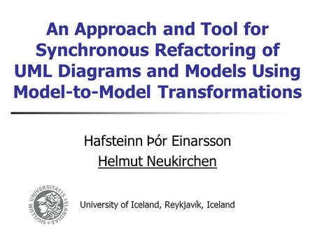 An Approach and Tool for Synchronous Refactoring of UML Diagrams and Models Using Model-to-Model Transformations Hafsteinn Þór Einarsson Helmut Neukirchen.