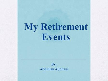 My Retirement Events By: Abdullah Aljohani. Before Retirement.