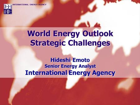 World Energy Outlook Strategic Challenges Hideshi Emoto Senior Energy Analyst International Energy Agency.
