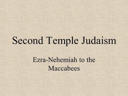 Second Temple Judaism Ezra-Nehemiah to the Maccabees.