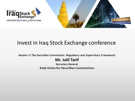 Invest in Iraq Stock Exchange conference Session II: The Securities Commission: Regulatory and Supervisory Framework Mr. Jalil Tarif Secretary General.