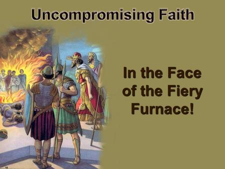 In the Face of the Fiery Furnace!.  Daniel, Shadrach, Meshach, and Abed- Nego -- four young men of uncompromising faith (  Daniel, Shadrach, Meshach,