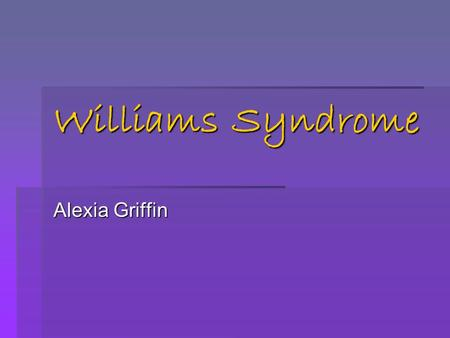 Williams Syndrome Alexia Griffin.  Williams Syndrome is a rare genetic disorder that can lead to problems with development & can affect anyone. It is.