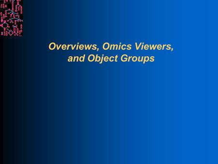 Overviews, Omics Viewers, and Object Groups. SRI International Bioinformatics Introduction Each overview is a genome-scale diagram of cellular machinery.