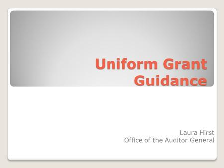Uniform Grant Guidance Laura Hirst Office of the Auditor General.