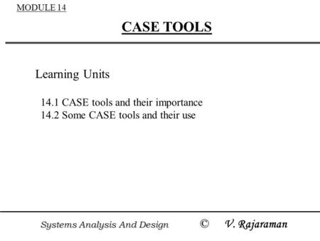Systems Analysis And Design © Systems Analysis And Design © V. Rajaraman MODULE 14 CASE TOOLS Learning Units 14.1 CASE tools and their importance 14.2.