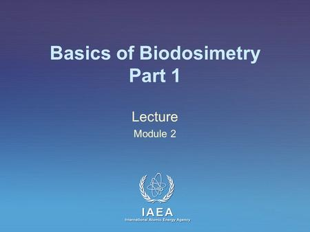 IAEA International Atomic Energy Agency Basics of Biodosimetry Part 1 Lecture Module 2.