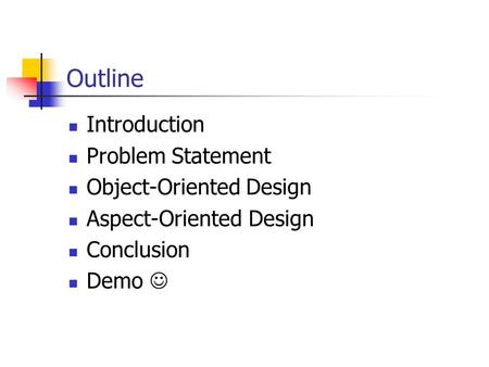 Outline Introduction Problem Statement Object-Oriented Design Aspect-Oriented Design Conclusion Demo.