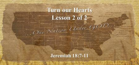 Turn our Hearts Lesson 2 of 2 Jeremiah 18:7-11. What can we do? 1.Pray.