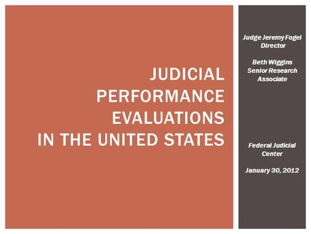 JUDICIAL PERFORMANCE EVALUATIONS IN THE UNITED STATES Judge Jeremy Fogel Director Beth Wiggins Senior Research Associate Federal Judicial Center January.