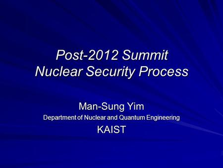 Post-2012 Summit Nuclear Security Process Man-Sung Yim Department of Nuclear and Quantum Engineering KAIST.