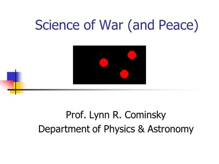 Science of War (and Peace) Prof. Lynn R. Cominsky Department of Physics & Astronomy.