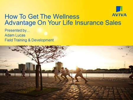 Presented by... Adam Lucas Field Training & Development How To Get The Wellness Advantage On Your Life Insurance Sales.