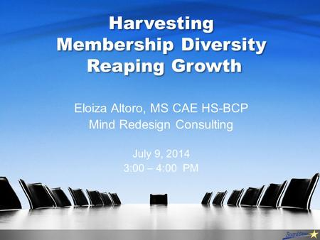 Harvesting Membership Diversity Reaping Growth Eloiza Altoro, MS CAE HS-BCP Mind Redesign Consulting July 9, 2014 3:00 – 4:00 PM.