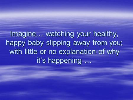 Imagine… watching your healthy, happy baby slipping away from you; with little or no explanation of why it's happening …