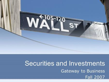 Securities and Investments Gateway to Business Fall 2007.