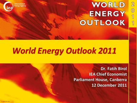 © OECD/IEA 2011 World Energy Outlook 2011 Dr. Fatih Birol IEA Chief Economist Parliament House, Canberra 12 December 2011.