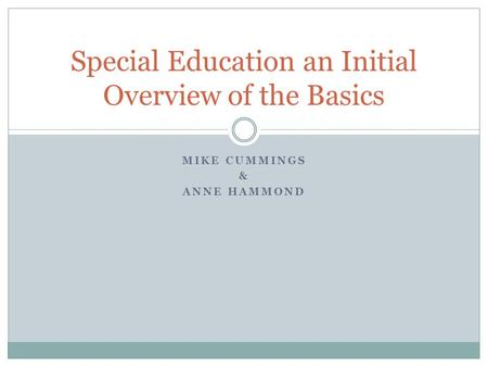 MIKE CUMMINGS & ANNE HAMMOND Special Education an Initial Overview of the Basics.