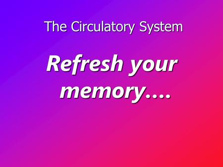The Circulatory System The Circulatory System Refresh your memory….