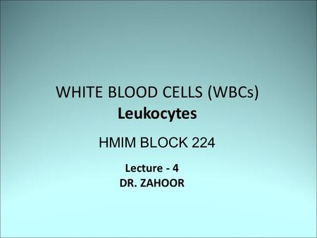 WHITE BLOOD CELLS (WBCs) Leukocytes HMIM BLOCK 224 Lecture - 4 DR. ZAHOOR.