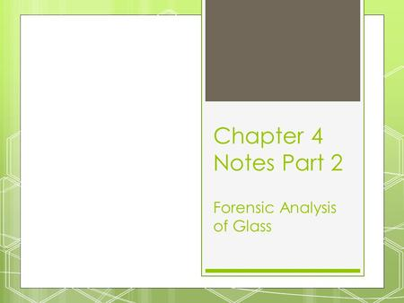 Chapter 4 Notes Part 2 Forensic Analysis of Glass.