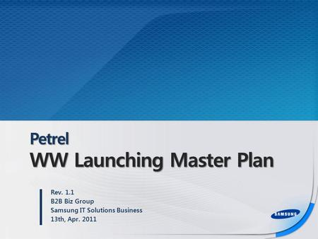 Petrel WW Launching Master Plan Rev. 1.1 B2B Biz Group Samsung IT Solutions Business 13th, Apr. 2011.
