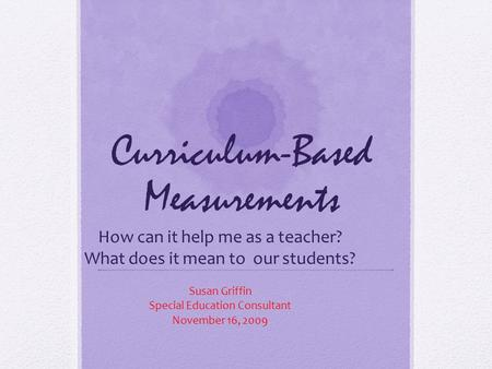 Curriculum-Based Measurements How can it help me as a teacher? What does it mean to our students? Susan Griffin Special Education Consultant November 16,