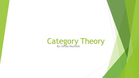 Category Theory By: Ashley Reynolds. HISTORY OF CATEGORY THEORY  In 1942–45, Samuel Eilenberg and Saunders Mac Lane introduced categories, functors,