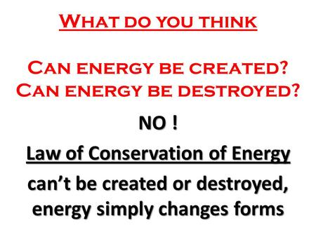 What do you think Can energy be created? Can energy be destroyed? NO ! Law of Conservation of Energy can't be created or destroyed, energy simply changes.