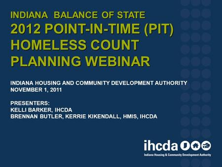 INDIANA BALANCE OF STATE 2012 POINT-IN-TIME (PIT) HOMELESS COUNT PLANNING WEBINAR INDIANA BALANCE OF STATE 2012 POINT-IN-TIME (PIT) HOMELESS COUNT PLANNING.