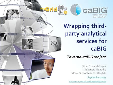 Wrapping third- party analytical services for caBIG Taverna-caBIG project Stian Soiland-Reyes Alexandra Nenadic University of Manchester, UK