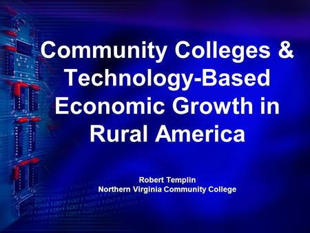 Community Colleges & Technology-Based Economic Growth in Rural America Robert Templin Northern Virginia Community College.