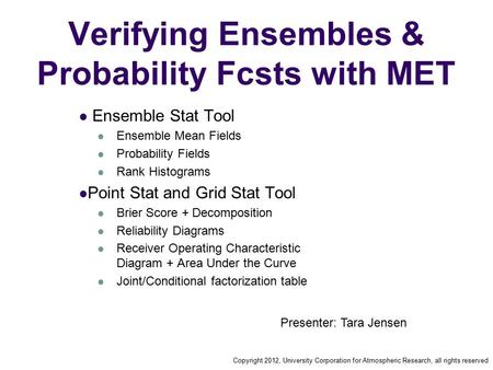 Copyright 2012, University Corporation for Atmospheric Research, all rights reserved Verifying Ensembles & Probability Fcsts with MET Ensemble Stat Tool.