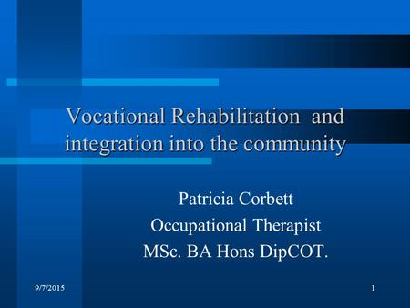 9/7/20151 Vocational Rehabilitation and integration into the community Patricia Corbett Occupational Therapist MSc. BA Hons DipCOT.