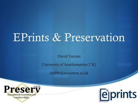  EPrints & Preservation David Tarrant University of Southampton (UK) Preserv Repository Preservation and Interoperability.org.uk.