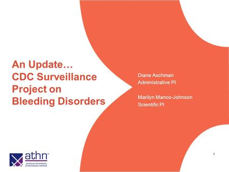 1 An Update… CDC Surveillance Project on Bleeding Disorders Diane Aschman Administrative PI Marilyn Manco-Johnson Scientific PI.