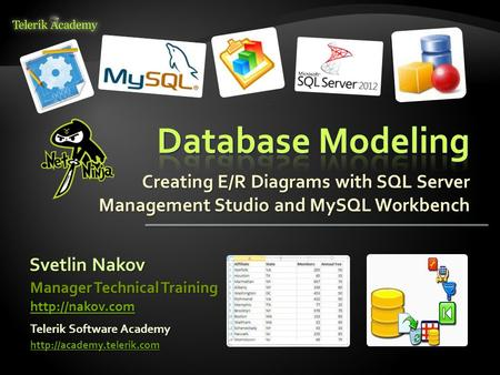 Creating E/R Diagrams with SQL Server Management Studio and MySQL Workbench Svetlin Nakov Telerik Software Academy  Manager Technical.