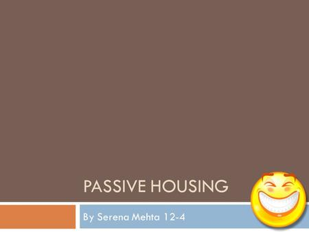 "PASSIVE HOUSING By Serena Mehta 12-4. Passive housing or Passivhaus  ""A Passivhaus is a building, for which thermal comfort can be achieved solely by."